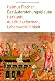 Der Auferstehungsglaube : Herkunft, Ausdrucksformen, Lebenswirklichkeit, Fischer, Helmut, 3290176355