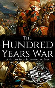 The Hundred Years War: A History from Beginning to End (Medieval History)