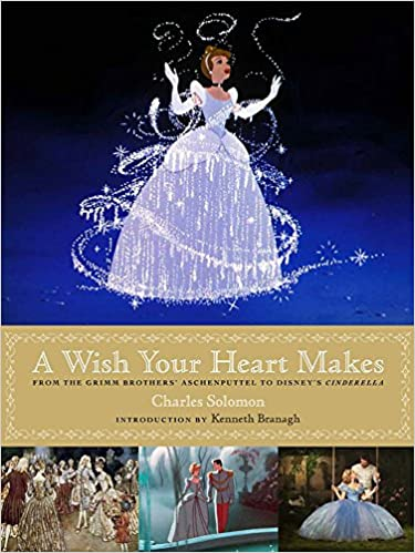 a wish your heart makes from the grimm brothers aschenputtel to disneys cinderella disney editions deluxe film
