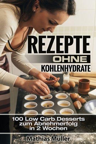 Rezepte ohne Kohlenhydrate - 100 Low Carb Desserts zum Abnehmerfolg in 2 Wochen (Gesund leben - Low Carb, Band 9)