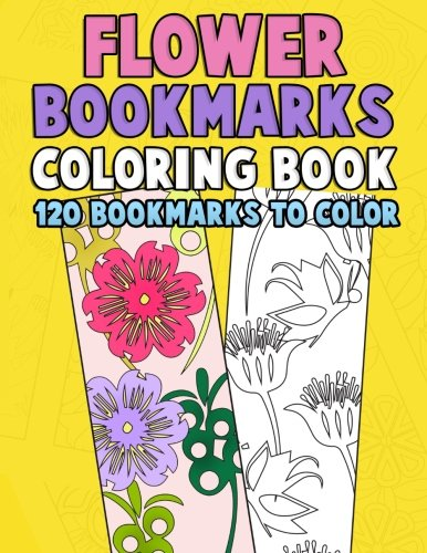 Read Online Flower Bookmarks Coloring Book: 120 Bookmarks to Color Really Relaxing Gorgeous Illustrations for Stress Relief with Garden Designs, Floral Patterns Activity Book for Bookworms (Volume 1) ebook