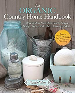 Book Cover: The Organic Country Home Handbook: How to Make Your Own Healthy Soaps, Sprays, Wipes, and Other Cleaning Products