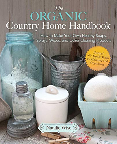Pdf Home The Organic Country Home Handbook: How to Make Your Own Healthy Soaps, Sprays, Wipes, and Other Cleaning Products