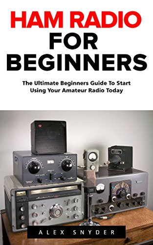 Ham Radio For Beginners: The Ultimate Beginners Guide To Start Using Your Amateur Radio Today (Survival, Communication, Self Reliance) by [Snyder, Alex]