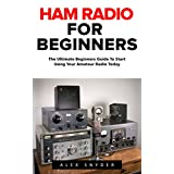 Ham Radio For Beginners: The Ultimate Beginners Guide To Start Using Your Amateur Radio Today (Survival, Communication, Self Reliance)