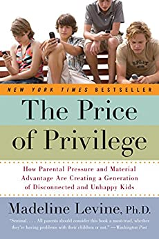 The Price of Privilege: How Parental Pressure and Material Advantage Are Creating a Generation of Disconnected and Unhappy Kids by [Levine PhD, Madeline]