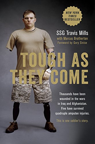Thousands have been wounded in Iraq and Afghanistan. Five have survived quadruple amputee injuries. This is one soldier's story: Tough As They Come by Travis Mills, Marcus Brotherton, Foreword by Gary Sinise