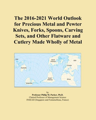 The 2016-2021 World Outlook for Precious Metal and Pewter Knives, Forks, Spoons, Carving Sets, and Other Flatware and Cutlery Made Wholly of Metal