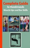 Complete Guide to Handstands, Muscle Ups and Bar Skills: Handstand, Handstand Walking, Handstand...