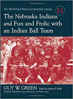 The Nebraska Indians and Fun and Frolic with an Indian Ball Team: Two Accounts of Baseball Barnstorming at the Turn of the Twentieth Century (McFarland Historical Baseball Library)