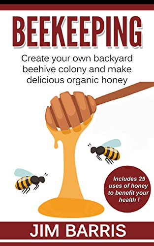 Beekeeping: Create your own backyard beehive colony and make delicious organic honey by [Barris, Jim]