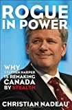 Rogue in Power: Why Stephen Harper is Remaking Canada by Stealth