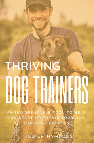 Thriving Dog Trainers: An indispensable tool to help you start or repair your dog training business (Business books for dog trainers Book 1) (Becoming A Dog Trainer For Service Dogs)