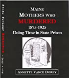 Maine Mothers Who Murdered, 1875 To 1925 : Doing Time in State Prison, Dorey, 0985396407
