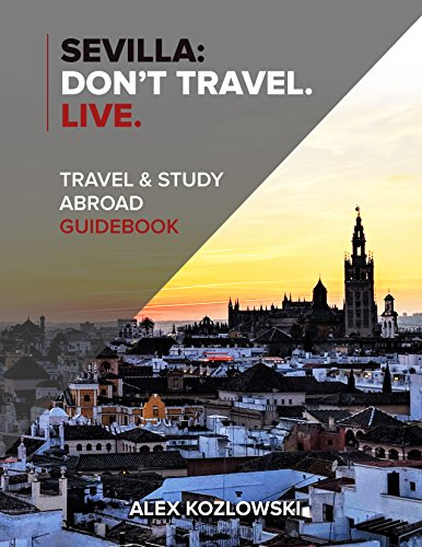 Sevilla: Don't Travel. Live.: Travel & Study Abroad Guidebook