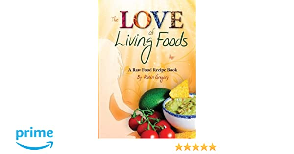 The love of living foods a raw food recipe book robin gregory the love of living foods a raw food recipe book robin gregory 9781491236314 amazon books forumfinder Choice Image