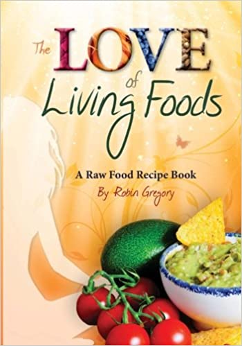 The love of living foods a raw food recipe book robin gregory the love of living foods a raw food recipe book robin gregory 9781491236314 amazon books forumfinder