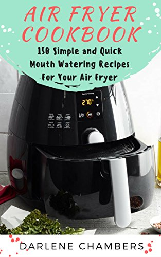 Air Fryer Cookbook: 150 Simple and Quick Mouth Watering Recipes For Your Air Fryer by Darlene Chambers