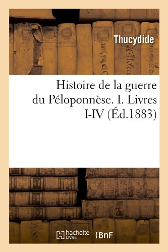 Histoire de La Guerre Du Peloponnese. I. Livres I-IV (Ed.1883) (French Edition)