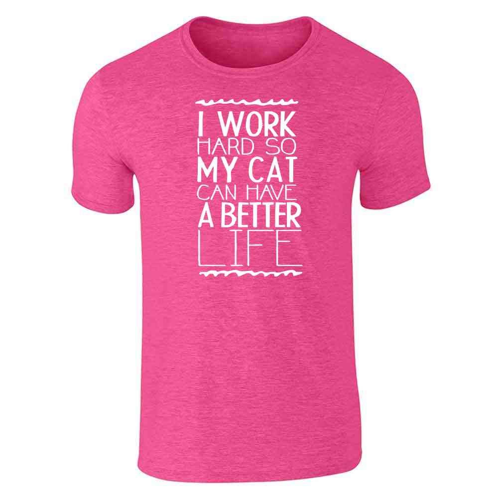 I Work Hard So My Cat Can Have A Better Life Short Sleeve T-Shirt