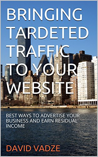 BRINGING TARGETED TRAFFIC TO YOUR WEBSITE: BEST WAYS TO ADVERTISE YOUR BUSINESS AND EARN RESIDUAL INCOME
