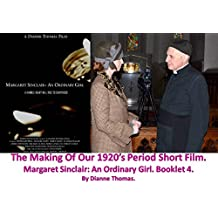 The Making Of Our 1920's Period Short Film. Margaret Sinclair An Ordinary Girl. Booklet 4.
