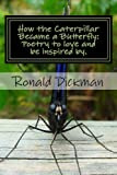 How the Caterpillar Became a Butterfly: Poetry to Love and Be Inspired By, Ronald Dickman, 1482730715