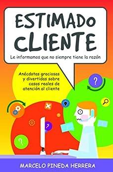 Estimado Cliente: Anécdotas graciosas y divertidas sobre casos reales de atención al cliente (Spanish Edition) by [Pineda Herrera, Marcelo]