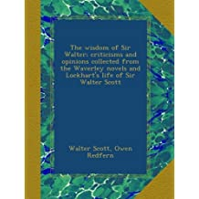 The wisdom of Sir Walter; criticisms and opinions collected from the Waverley novels and Lockhart's life of Sir Walter Scott
