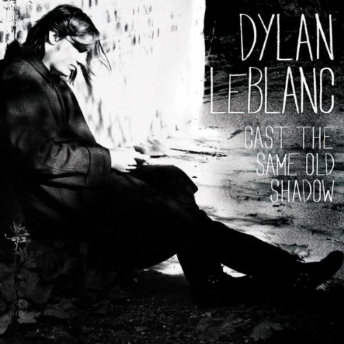 Cast the Same Old Shadow (Dylan Leblanc Cast The Same Old Shadow)