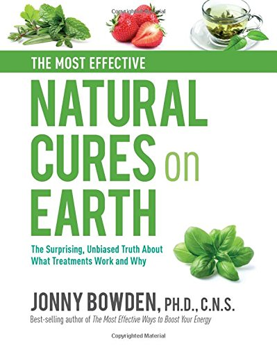 The Most Effective Natural Cures on Earth: The Surprising Unbiased Truth About What Treatments Work and Why