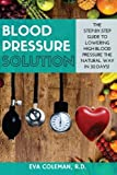 Blood Pressure: Blood Pressure Solution: The Step-By-Step Guide to Lowering High Blood Pressure the Natural Way in 30 Days! Natural Remedies to Reduce Hypertension Without Medication