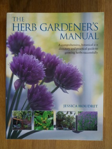 Herb Gardener's Manual, The: A Comphrehensive, Botanical A-Z Directory and Practice Guide to Growing Herbs Successfully PDF