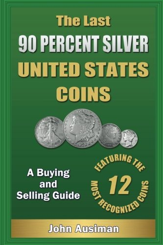 The Last 90 Percent Silver United States Coins: A Buying and Selling Guide (U.S. Silver Coin Series) (Volume 1)