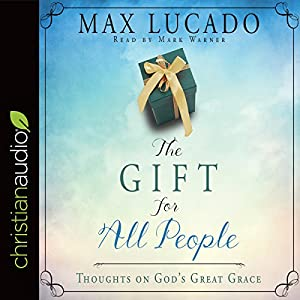 The Gift for All People: Thoughts on God's Great Grace Hörbuch von Max Lucado Gesprochen von: Mark Warner
