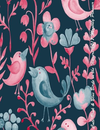 Cute Pink & Blue Birds in the Flowers 2017 Monthly Planner: 16 Month August 2016-December 2017 Academic Calendar with Large 8.5x11 Pages PDF