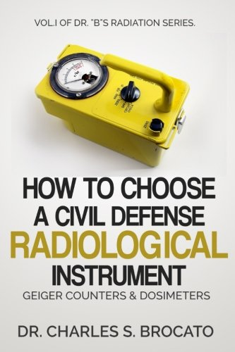 "How to Choose a Civil Defense Radiological Instrument: Geiger Counters & Dosimeters (Dr. ""B""s Radiological Series) (Volume 1)"