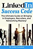 LinkedIn Success Code: The Ultimate Guide on Bringing in Employers, Recruiters, and Networking Mastery!