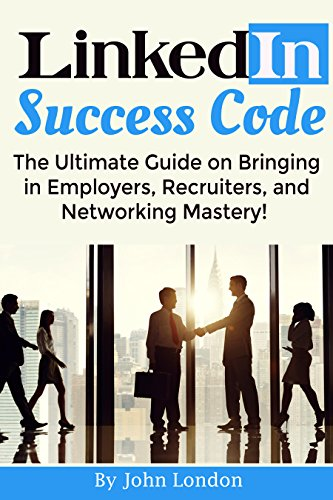 LinkedIn Success Code: The Ultimate Guide on Bringing in Employers, Recruiters, and Networking