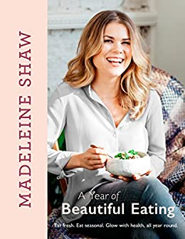 A Year of Beautiful Eating: Eat fresh. Eat seasonal. Glow with health, all year round. by [Shaw, Madeleine]