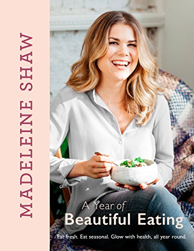 A Year of Beautiful Eating: Eat fresh. Eat seasonal. Glow with health, all year round.