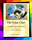 The Solar Chef : A Southwestern Recipe Book for Solar Cooking, Kern, Rose M., 1591965608