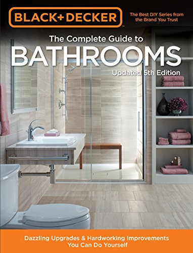 Black amp Decker Complete Guide to Bathrooms 5th Edition: Dazzling Upgrades amp Hardworking Improvements You Can Do Yourself