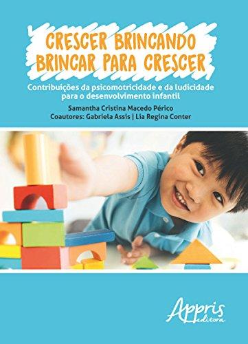 Crescer Brincando, Brincar Para Crescer. Contribuições da Psicomotricidade e da Ludicidade Para o Desenvolvimento Infantil