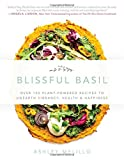 img - for Blissful Basil: Over 100 Plant-Powered Recipes to Unearth Vibrancy, Health, and Happiness book / textbook / text book