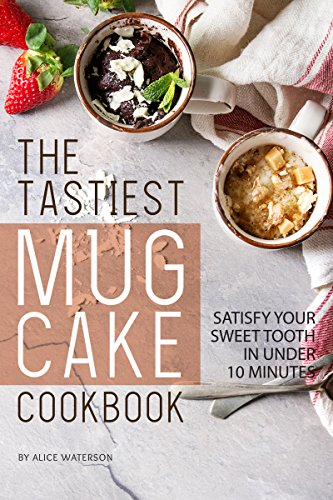 The Tastiest Mug Cake Cookbook: Satisfy Your Sweet Tooth in Under 10 Minutes by Alice Waterson