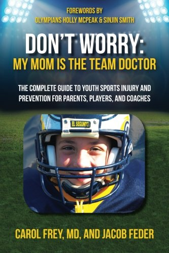 Dont Worry My Mom Is The Team Doctor  The Complete Guide To Youth Sports Injury And Prevention For Parents  Players  And Coaches