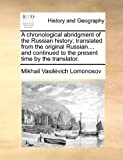 A Chronological Abridgment of the Russian History; Translated from the Original Russian and Continued to the Present Time by the Translator, Mikhail Vasil'evich Lomonosov, 1171484445