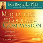 Meditations for Courage and Compassion: Developing Resilience in Turbulent Times | Joan Borysenko