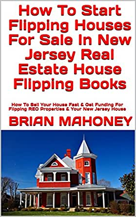 Amazon Com How To Start Flipping Houses For Sale In New Jersey Real Estate House Flipping Books How To Sell Your House Fast Get Funding For Flipping Reo Properties Your New